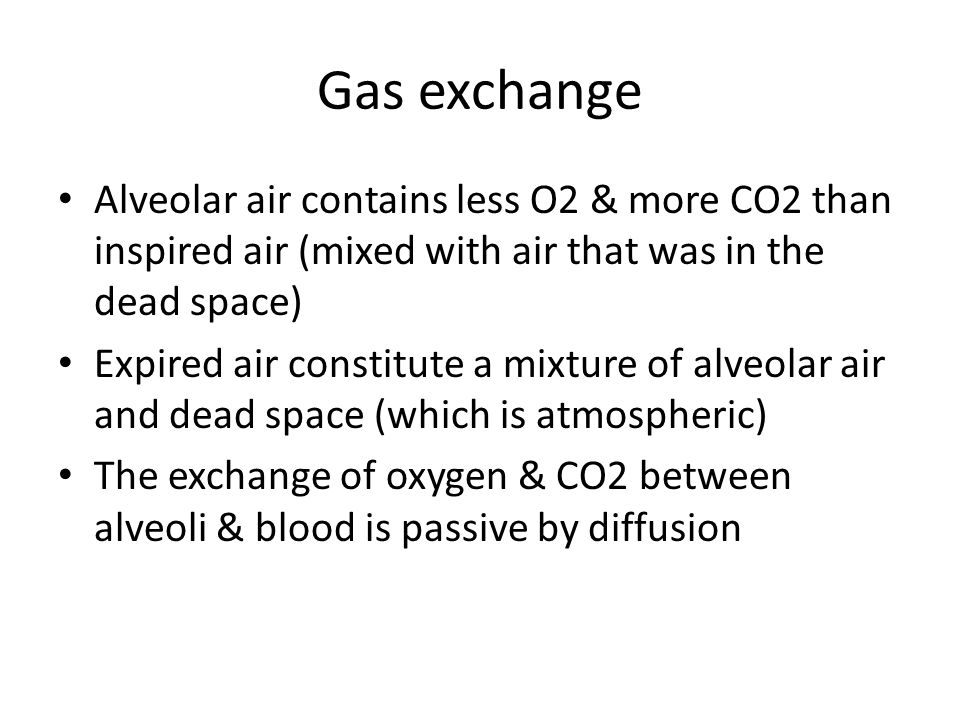 Gas exchange Alveolar air contains less O2 & more CO2 than inspired air (mixed with air that was in the dead space)