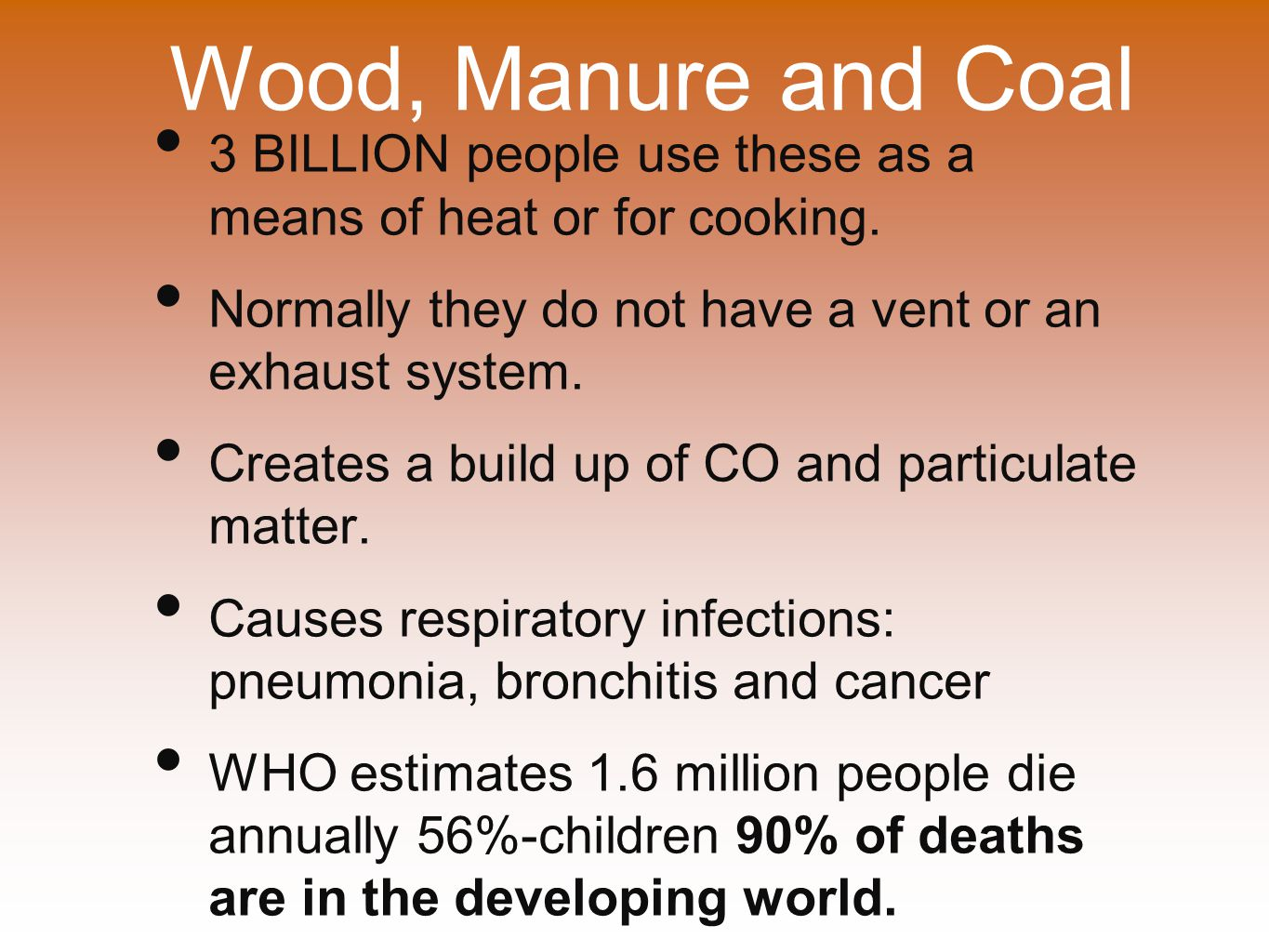 Wood, Manure and Coal 3 BILLION people use these as a means of heat or for cooking. Normally they do not have a vent or an exhaust system.