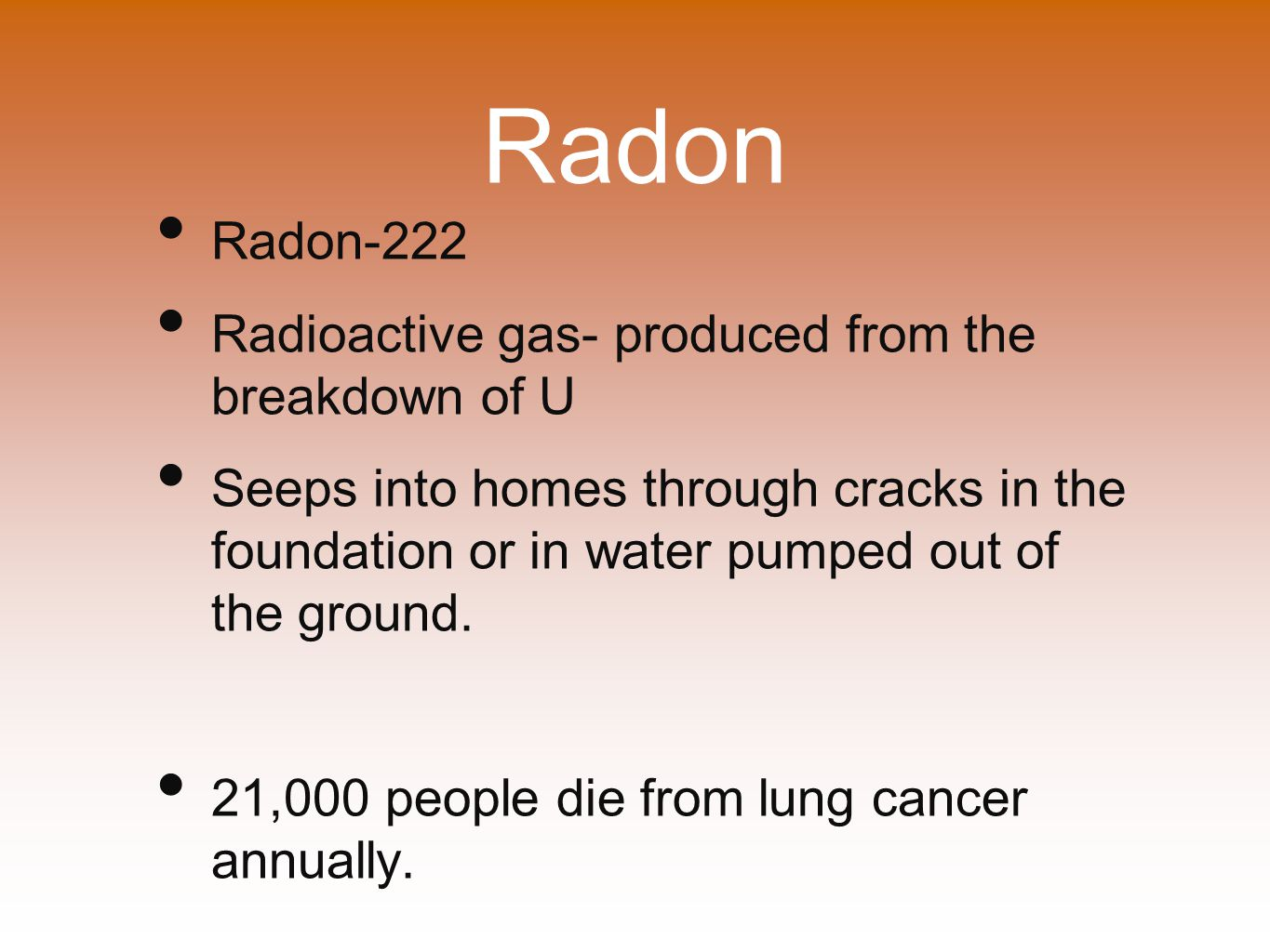 Radon Radon-222 Radioactive gas- produced from the breakdown of U