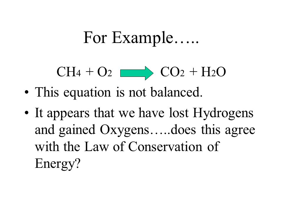 For Example….. CH4 + O2 CO2 + H2O This equation is not balanced.