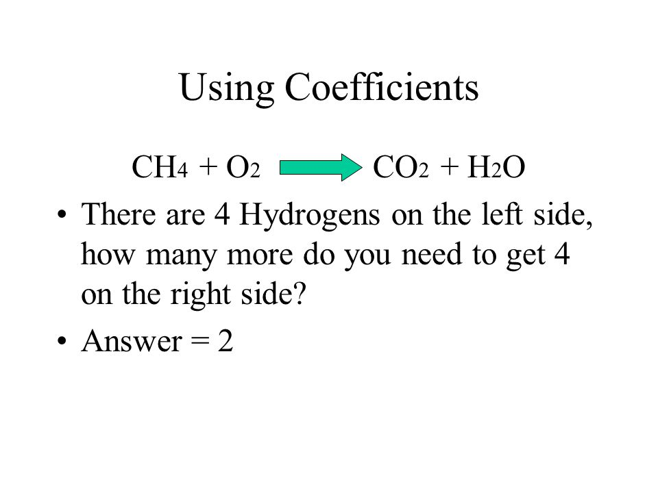Using Coefficients CH4 + O2 CO2 + H2O
