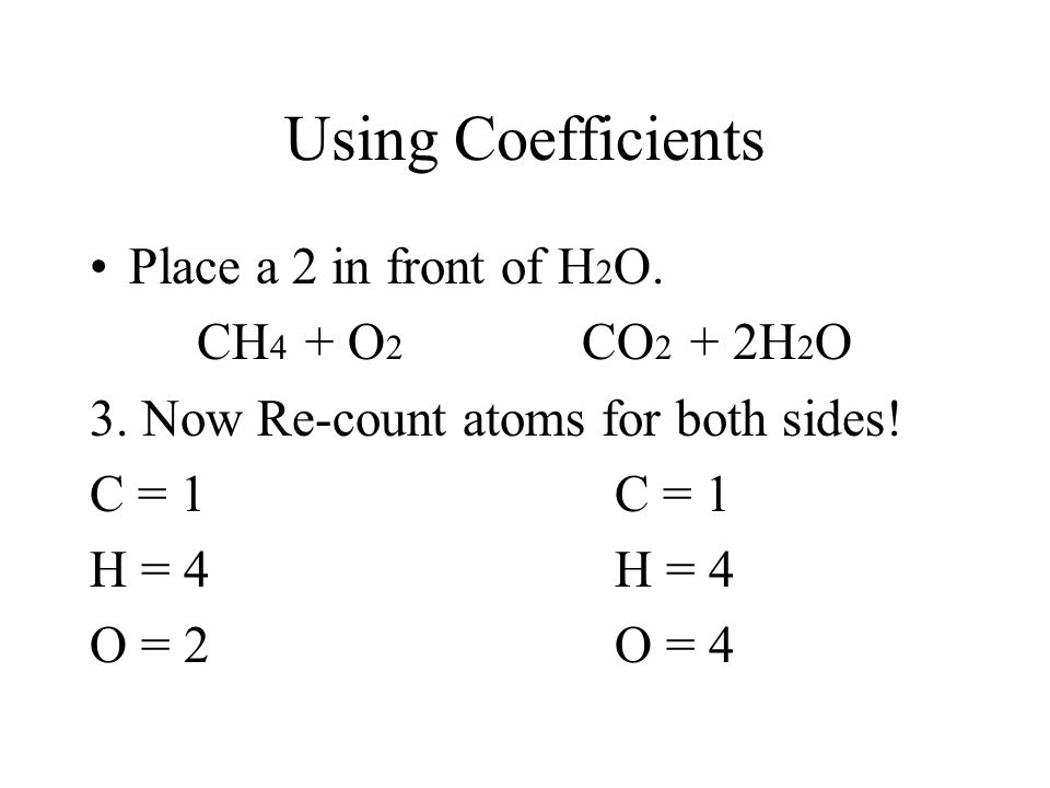 Using Coefficients Place a 2 in front of H2O. CH4 + O2 CO2 + 2H2O