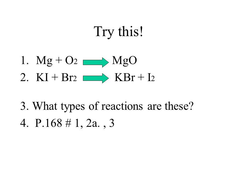 Try this! Mg + O2 MgO KI + Br2 KBr + I2