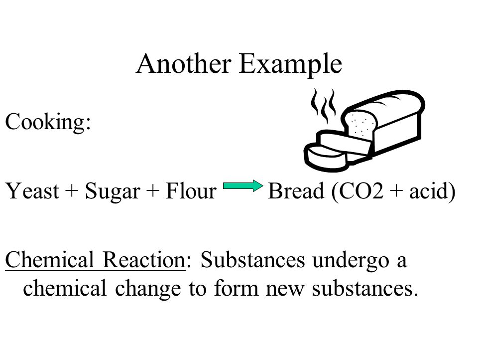 Another Example Cooking: Yeast + Sugar + Flour Bread (CO2 + acid)