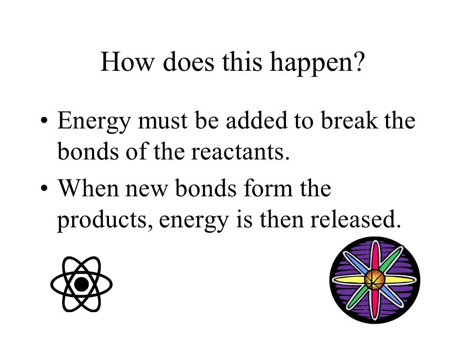 How does this happen. Energy must be added to break the bonds of the reactants.