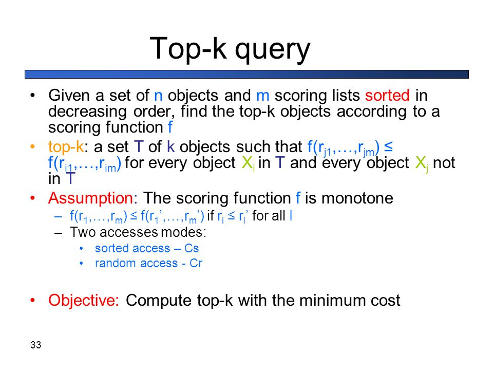 Top-k query Given a set of n objects and m scoring lists sorted in decreasing order, find the top-k objects according to a scoring function f.