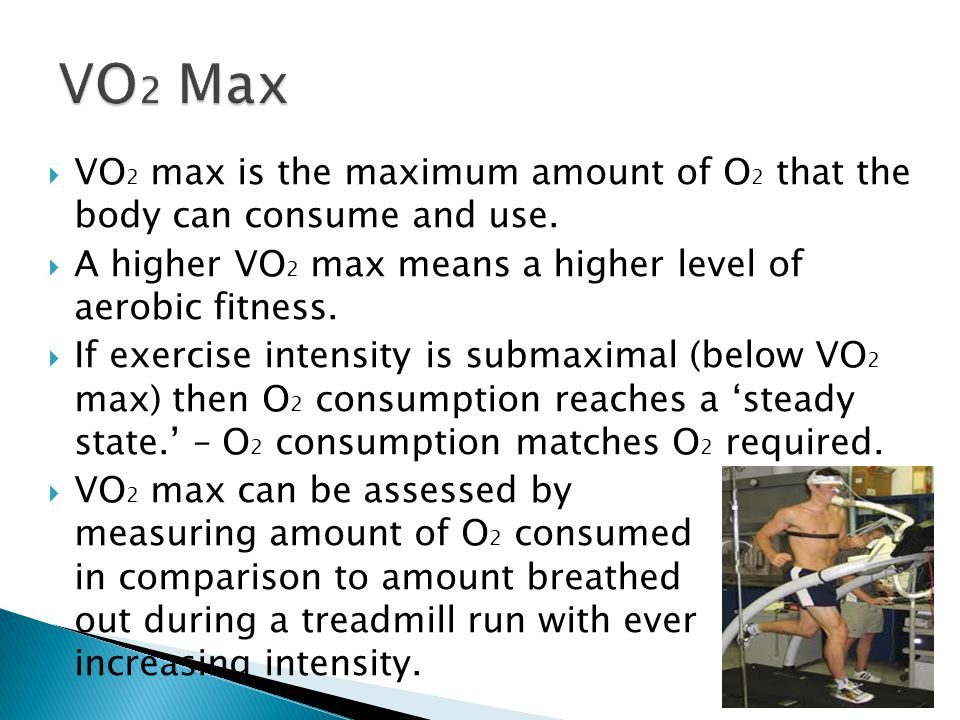 VO2 Max VO2 max is the maximum amount of O2 that the body can consume and use. A higher VO2 max means a higher level of aerobic fitness.