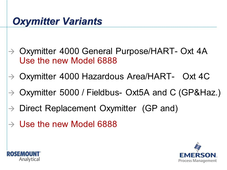Oxymitter Variants Oxymitter 4000 General Purpose/HART- Oxt 4A Use the new Model 6888. Oxymitter 4000 Hazardous Area/HART- Oxt 4C.