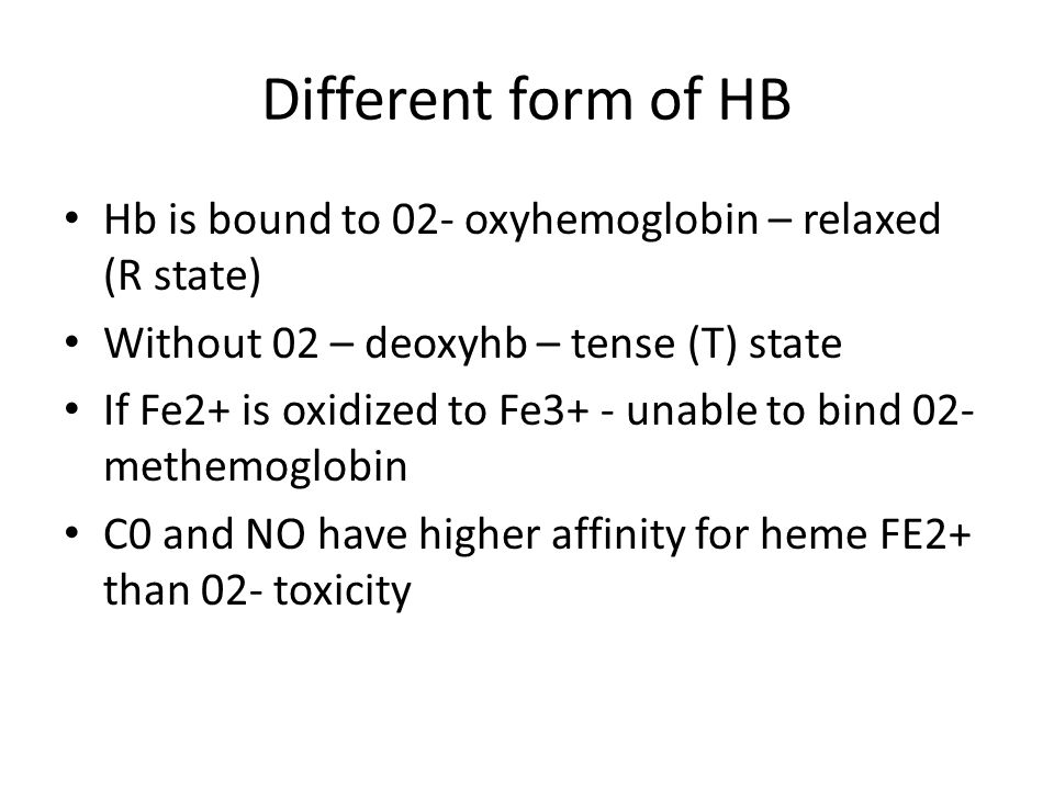 Different form of HB Hb is bound to 02- oxyhemoglobin – relaxed (R state) Without 02 – deoxyhb – tense (T) state.