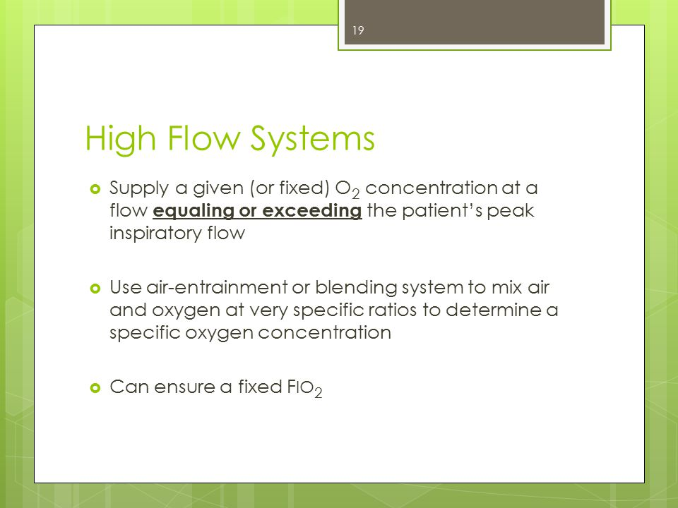 High Flow Systems Supply a given (or fixed) O2 concentration at a flow equaling or exceeding the patient's peak inspiratory flow.