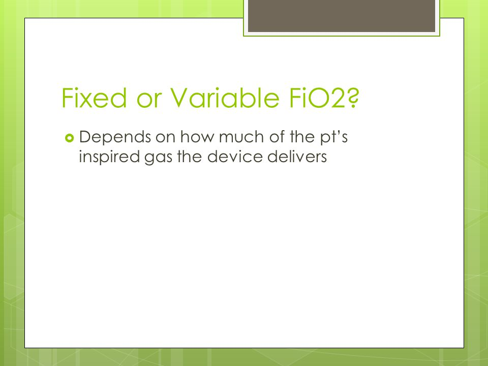 Fixed or Variable FiO2 Depends on how much of the pt's inspired gas the device delivers. Fixed means the FiO2 stays the same.