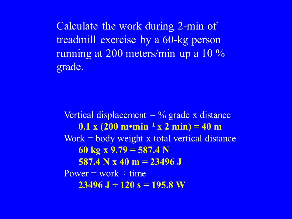 Calculate the work during 2-min of treadmill exercise by a 60-kg person running at 200 meters/min up a 10 % grade.