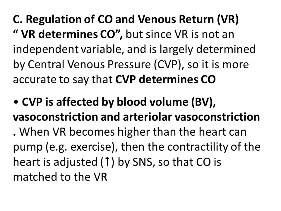 C. Regulation of CO and Venous Return (VR) VR determines CO , but since VR is not an independent variable, and is largely determined by Central Venous Pressure (CVP), so it is more accurate to say that CVP determines CO