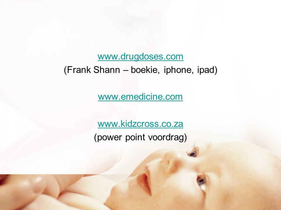 www.drugdoses.com (Frank Shann – boekie, iphone, ipad) www.emedicine.com www.kidzcross.co.za (power point voordrag)