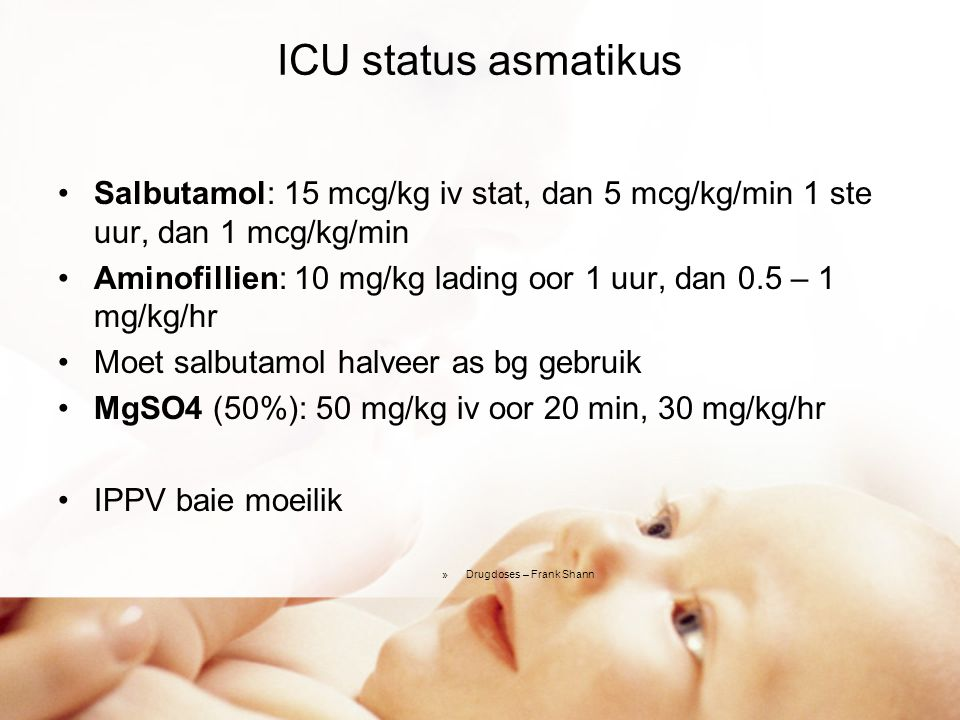ICU status asmatikus Salbutamol: 15 mcg/kg iv stat, dan 5 mcg/kg/min 1 ste uur, dan 1 mcg/kg/min.