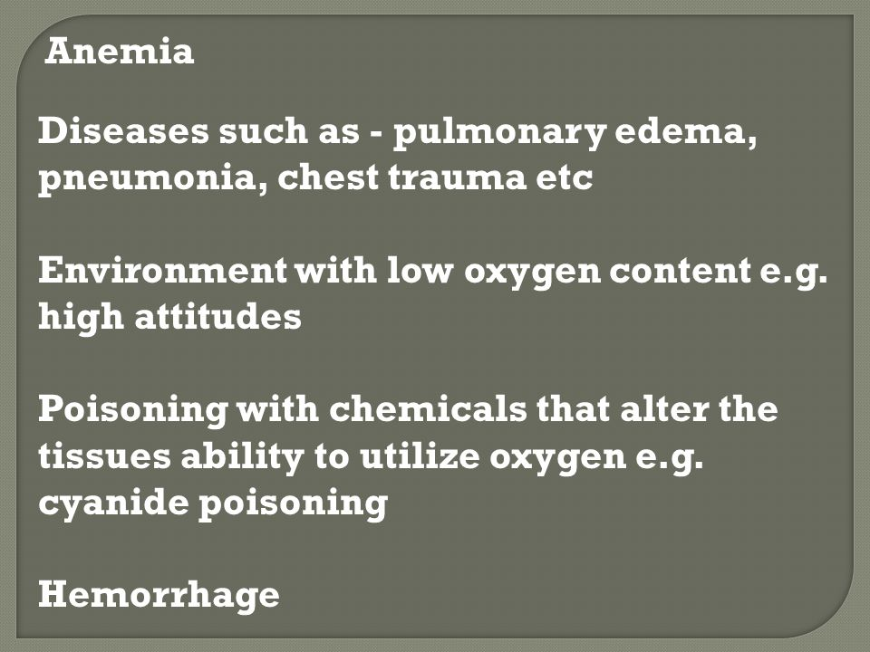 Anemia Diseases such as - pulmonary edema, pneumonia, chest trauma etc. Environment with low oxygen content e.g. high attitudes.