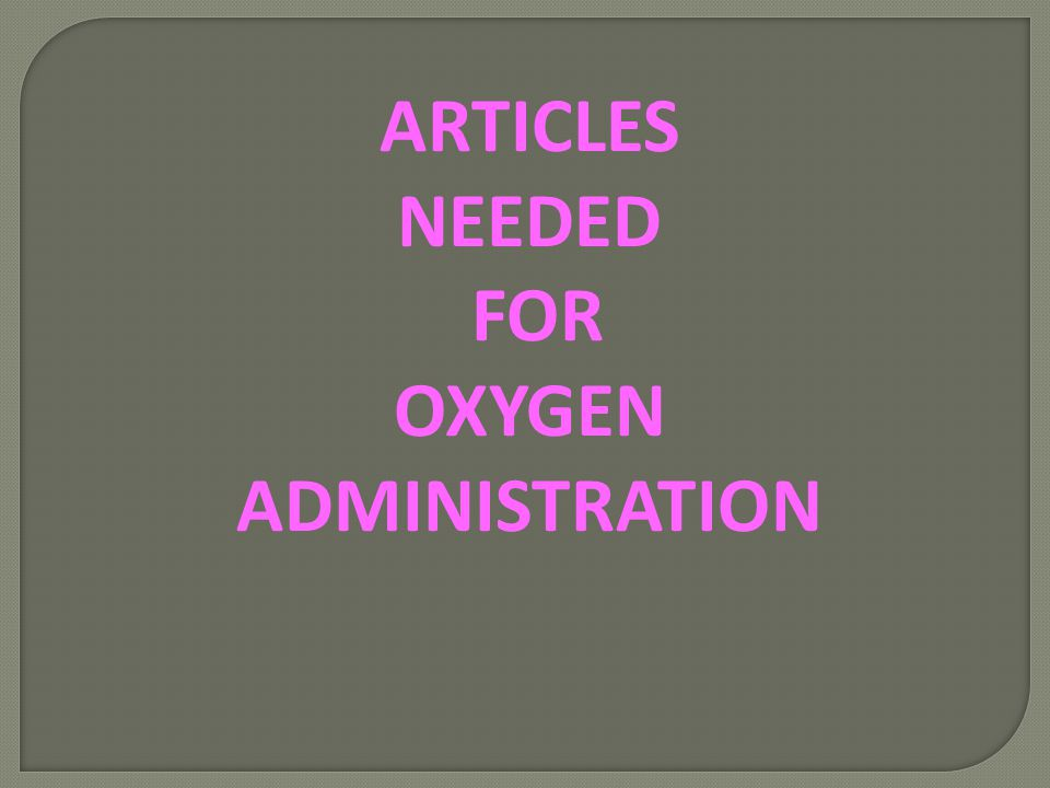 ARTICLES NEEDED FOR OXYGEN ADMINISTRATION