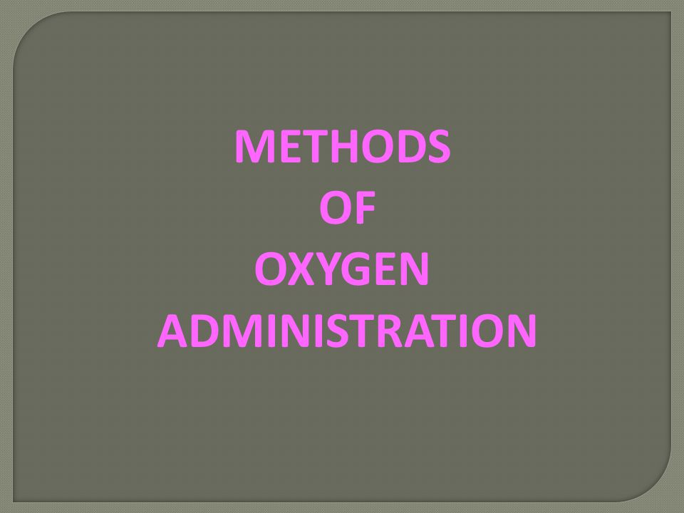 METHODS OF OXYGEN ADMINISTRATION