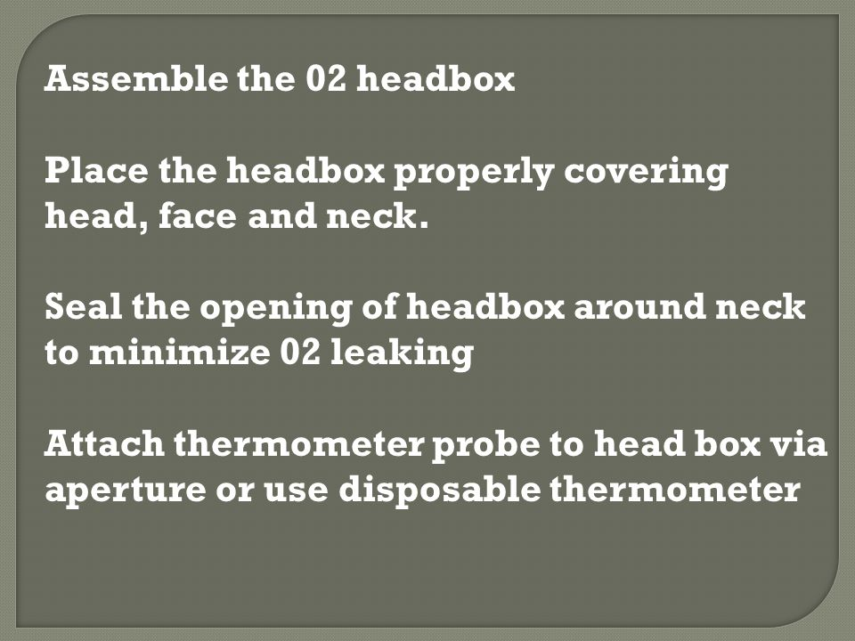 Assemble the 02 headbox Place the headbox properly covering head, face and neck. Seal the opening of headbox around neck to minimize 02 leaking.