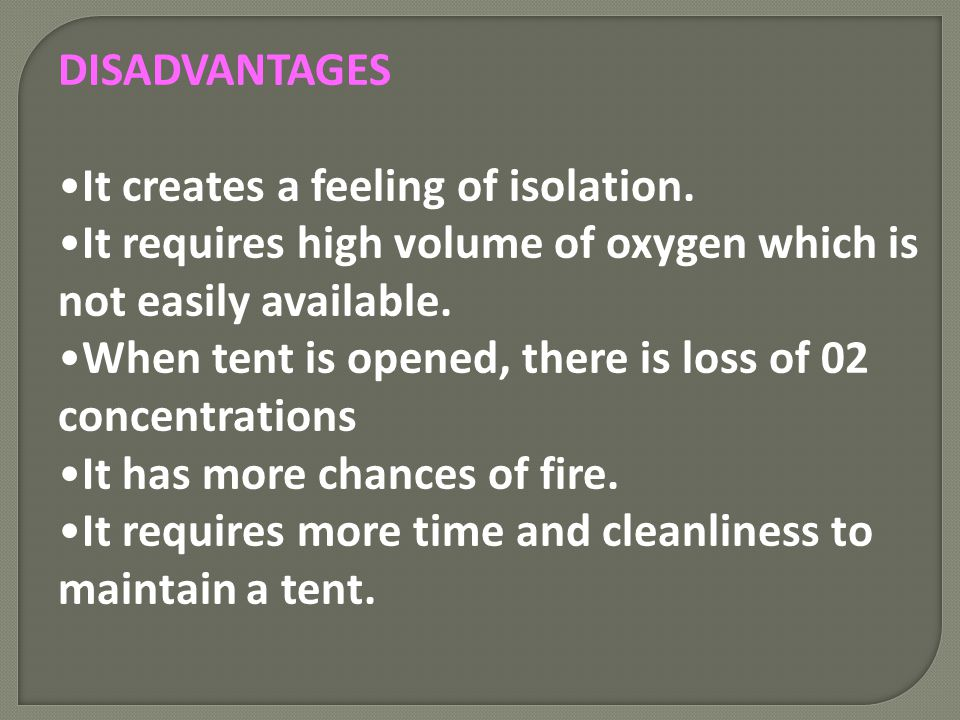 DISADVANTAGES It creates a feeling of isolation. It requires high volume of oxygen which is not easily available.
