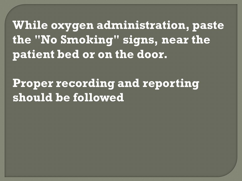 While oxygen administration, paste the No Smoking signs, near the patient bed or on the door.