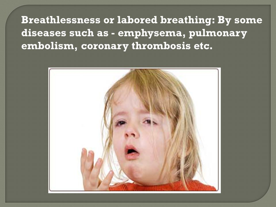 Breathlessness or labored breathing: By some diseases such as - emphysema, pulmonary embolism, coronary thrombosis etc.