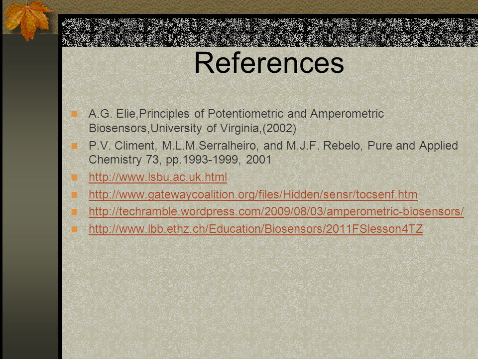 References A.G. Elie,Principles of Potentiometric and Amperometric Biosensors,University of Virginia,(2002)