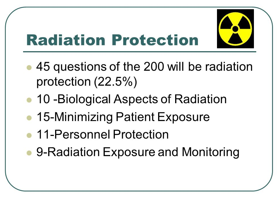 Radiation Protection 45 questions of the 200 will be radiation protection (22.5%) 10 -Biological Aspects of Radiation.