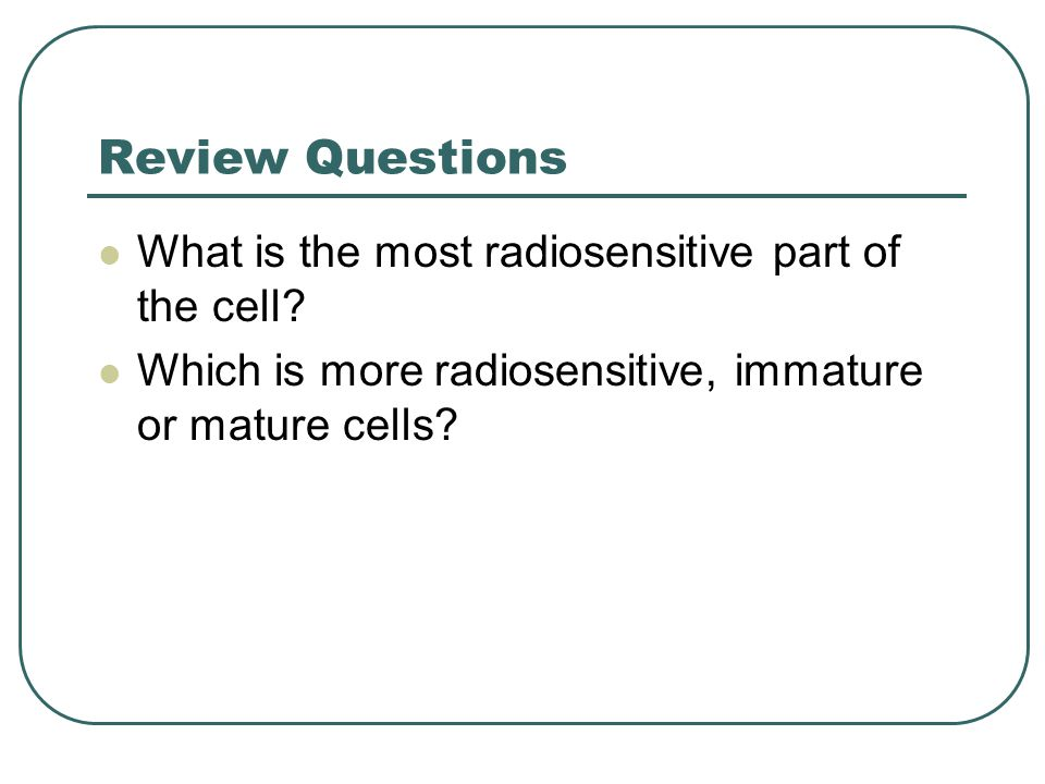 Review Questions What is the most radiosensitive part of the cell