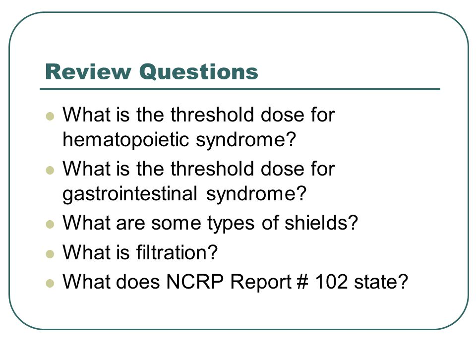 Review Questions What is the threshold dose for hematopoietic syndrome What is the threshold dose for gastrointestinal syndrome