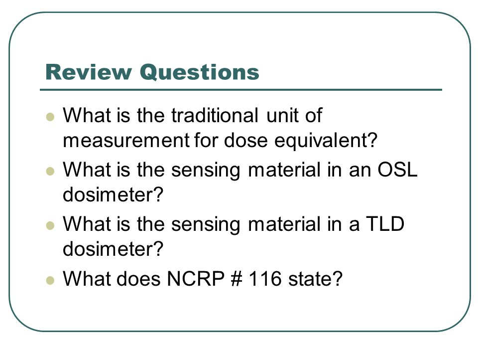 Review Questions What is the traditional unit of measurement for dose equivalent What is the sensing material in an OSL dosimeter