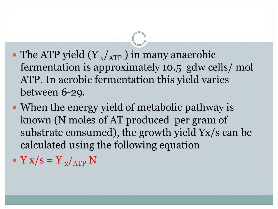 The ATP yield (Y x/ATP ) in many anaerobic fermentation is approximately 10.5 gdw cells/ mol ATP. In aerobic fermentation this yield varies between 6-29.
