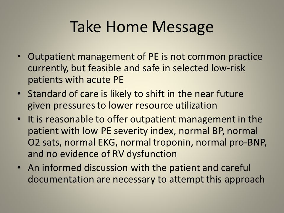 Take Home Message Outpatient management of PE is not common practice currently, but feasible and safe in selected low-risk patients with acute PE.