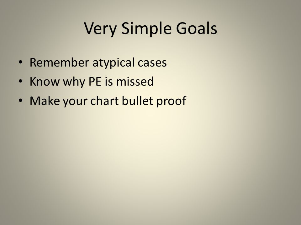 Very Simple Goals Remember atypical cases Know why PE is missed