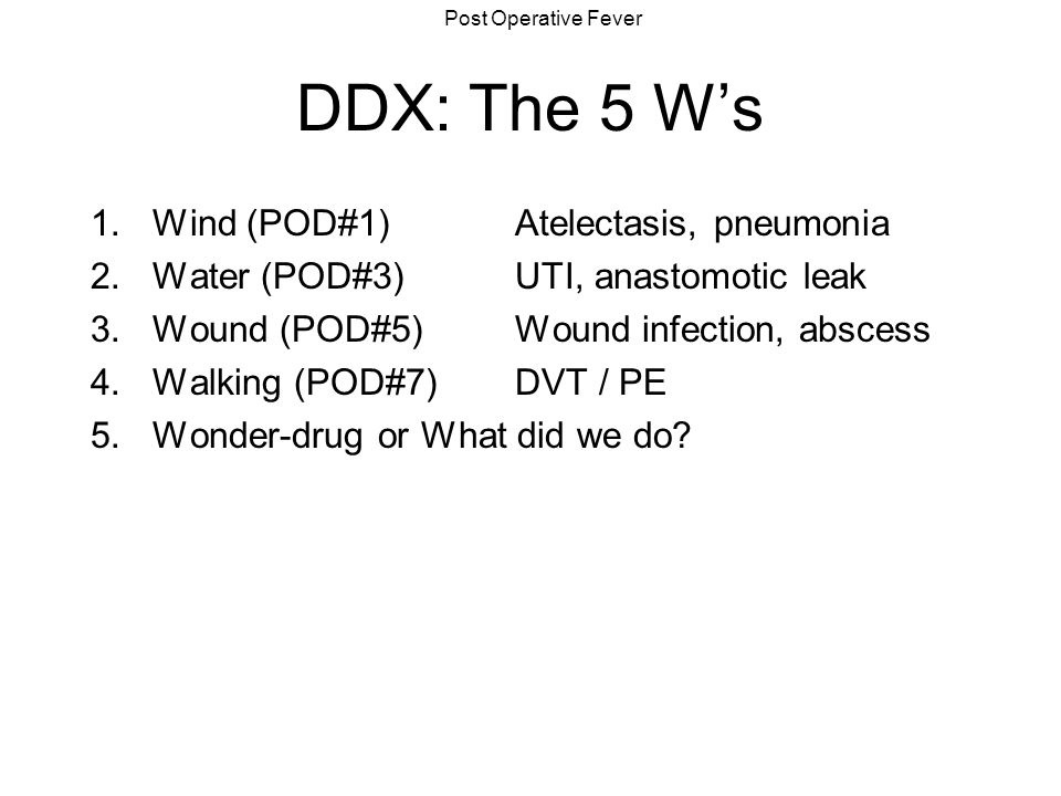 DDX: The 5 W's Wind (POD#1) Atelectasis, pneumonia