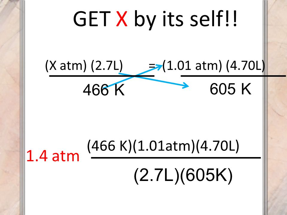 GET X by its self!! 1.4 atm (2.7L)(605K) 605 K 466 K