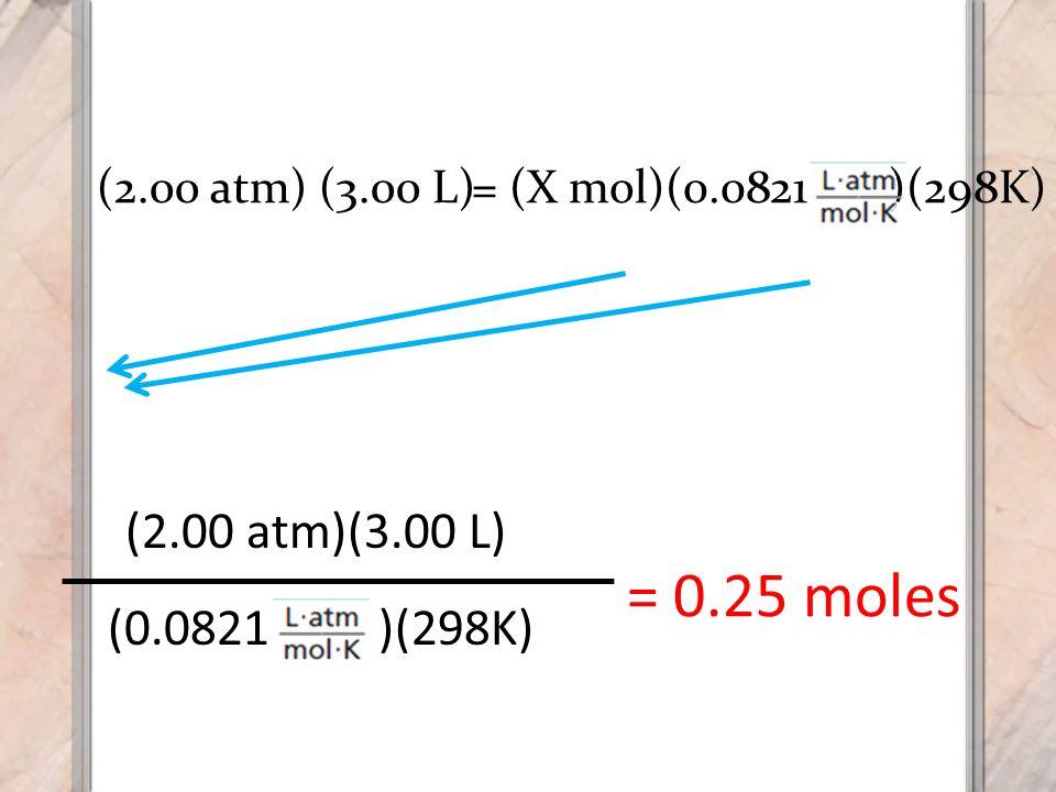 = 0.25 moles (2.00 atm)(3.00 L) (0.0821 )(298K) (2.00 atm) (3.00 L)