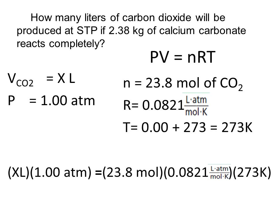 PV = nRT VCO2 = X L n = 23.8 mol of CO2 P = 1.00 atm R= 0.0821