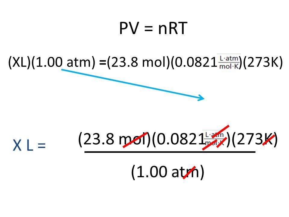 PV = nRT (23.8 mol)(0.0821 )(273K) X L = (1.00 atm)