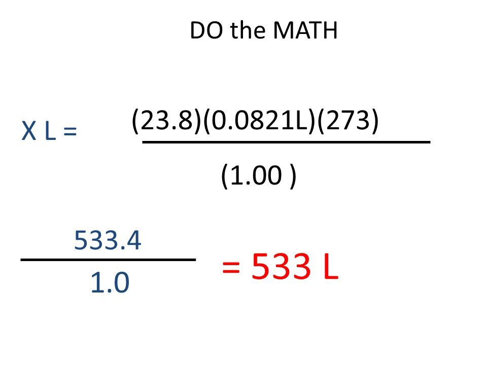 DO the MATH (23.8)(0.0821L)(273) X L = (1.00 ) 533.4 = 533 L 1.0