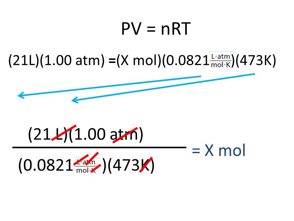 PV = nRT (21 L)(1.00 atm) = X mol (0.0821 )(473K)