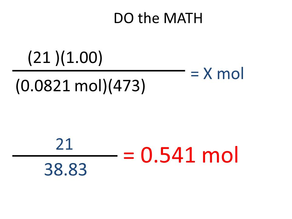DO the MATH (21 )(1.00) = X mol (0.0821 mol)(473) 21 = 0.541 mol 38.83