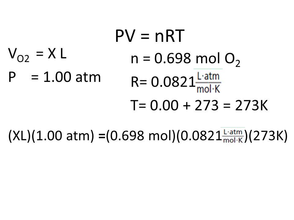 PV = nRT VO2 = X L n = 0.698 mol O2 P = 1.00 atm R= 0.0821