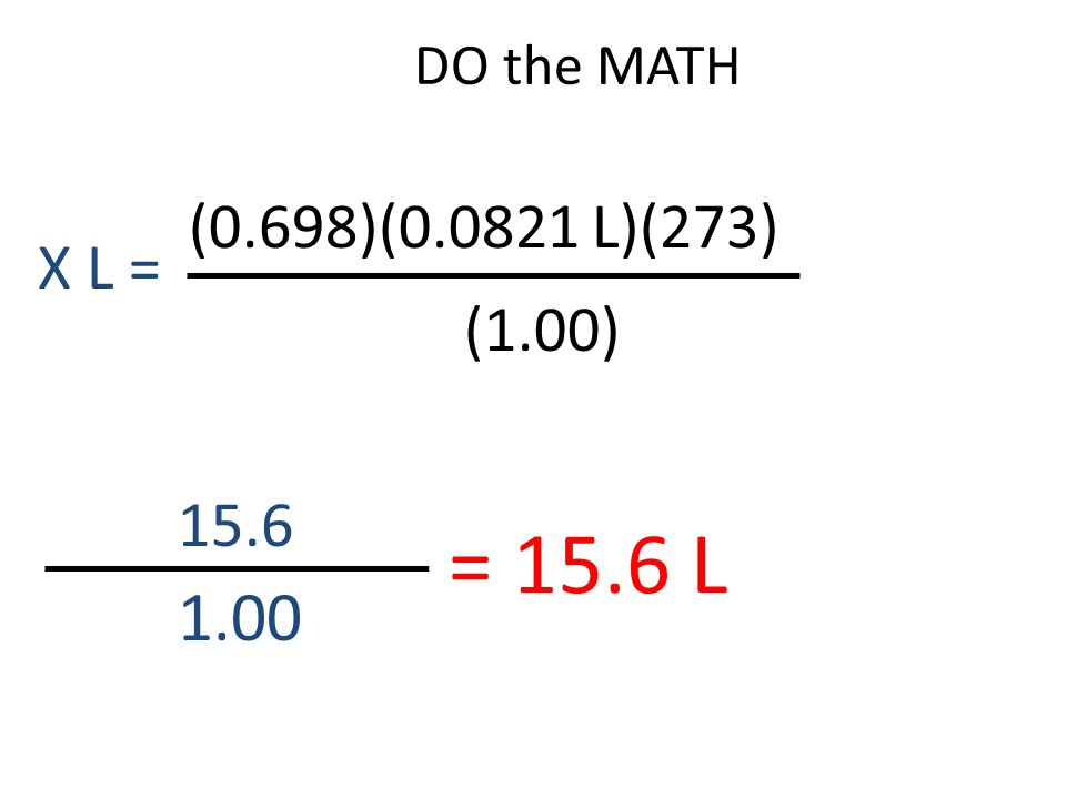 DO the MATH (0.698)(0.0821 L)(273) X L = (1.00) 15.6 = 15.6 L 1.00