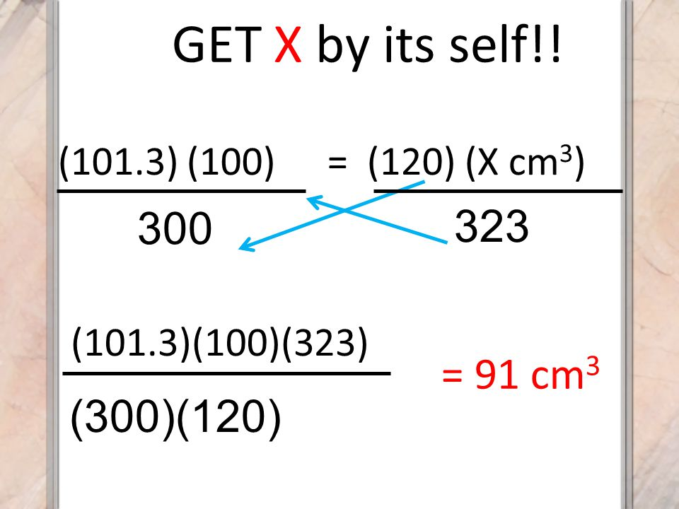 GET X by its self!! 323 300 = 91 cm3 (300)(120) (101.3) (100)