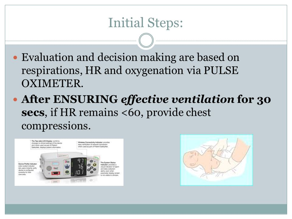 Initial Steps: Evaluation and decision making are based on respirations, HR and oxygenation via PULSE OXIMETER.