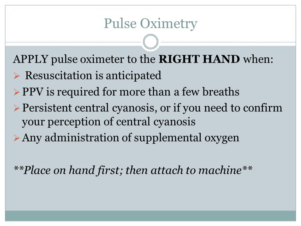 Pulse Oximetry APPLY pulse oximeter to the RIGHT HAND when: