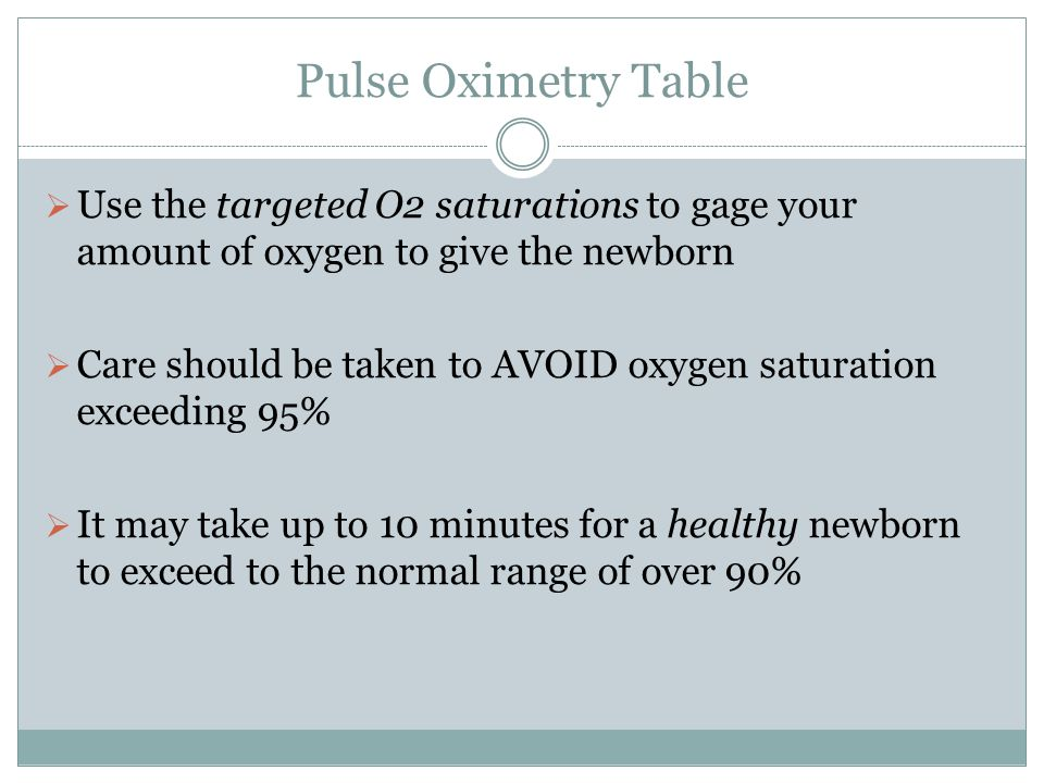 Pulse Oximetry Table Use the targeted O2 saturations to gage your amount of oxygen to give the newborn.