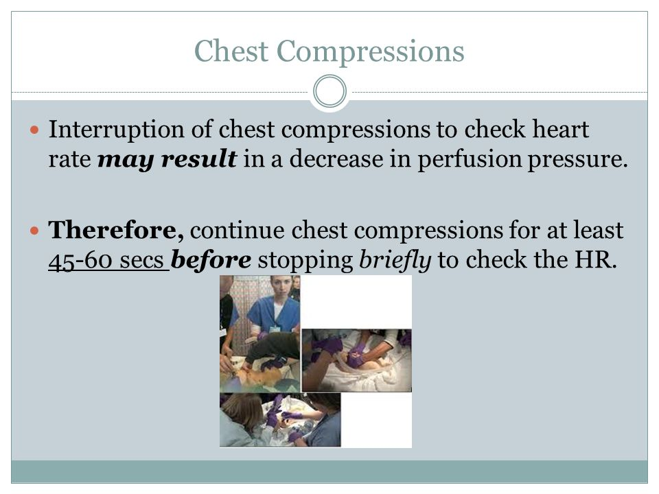 Chest Compressions Interruption of chest compressions to check heart rate may result in a decrease in perfusion pressure.