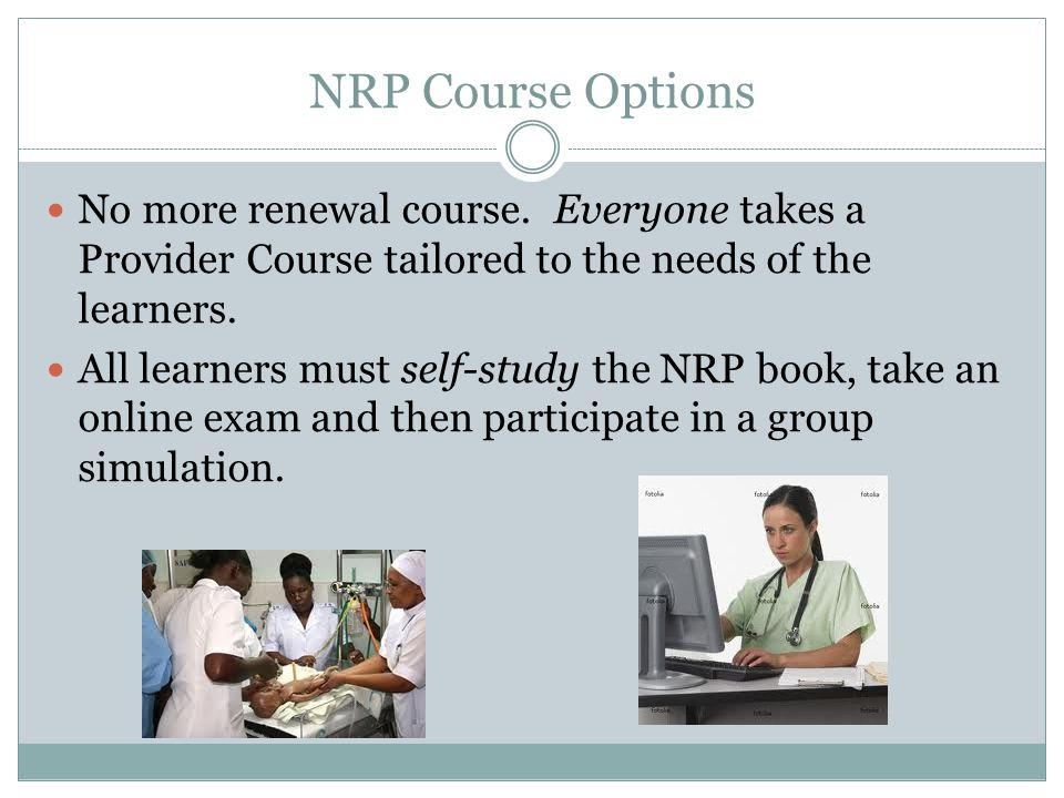 NRP Course Options No more renewal course. Everyone takes a Provider Course tailored to the needs of the learners.